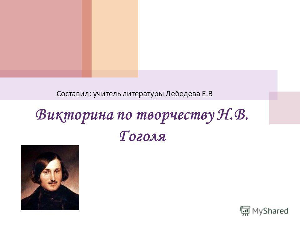 Викторина по творчеству Н.В. Гоголя Составил : учитель литературы Лебедева Е. В