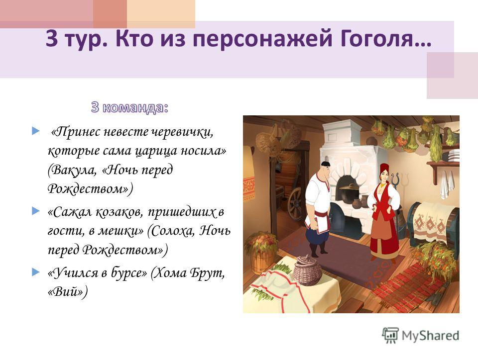 3 тур. Кто из персонажей Гоголя … «Принес невесте черевички, которые сама царица носила» (Вакула, «Ночь перед Рождеством») «Сажал козаков, пришедших в гости, в мешки» (Солоха, Ночь перед Рождеством») «Учился в бурсе» (Хома Брут, «Вий»)