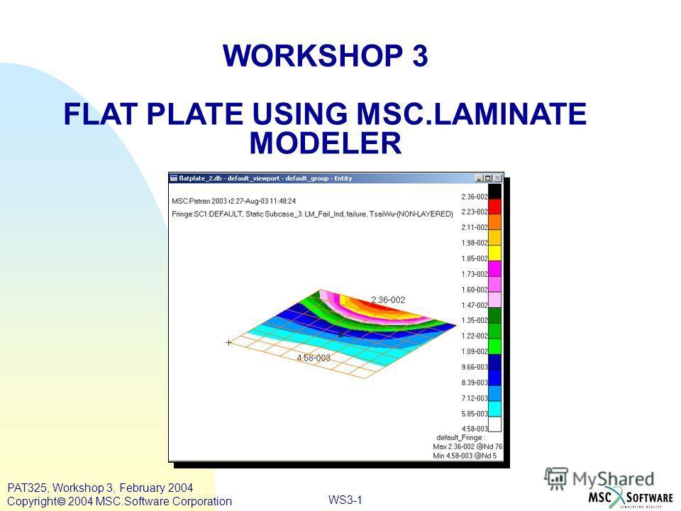 WORKSHOP 3 FLAT PLATE USING MSC.LAMINATE MODELER WS3-1 PAT325, Workshop 3, February 2004 Copyright 2004 MSC.Software Corporation