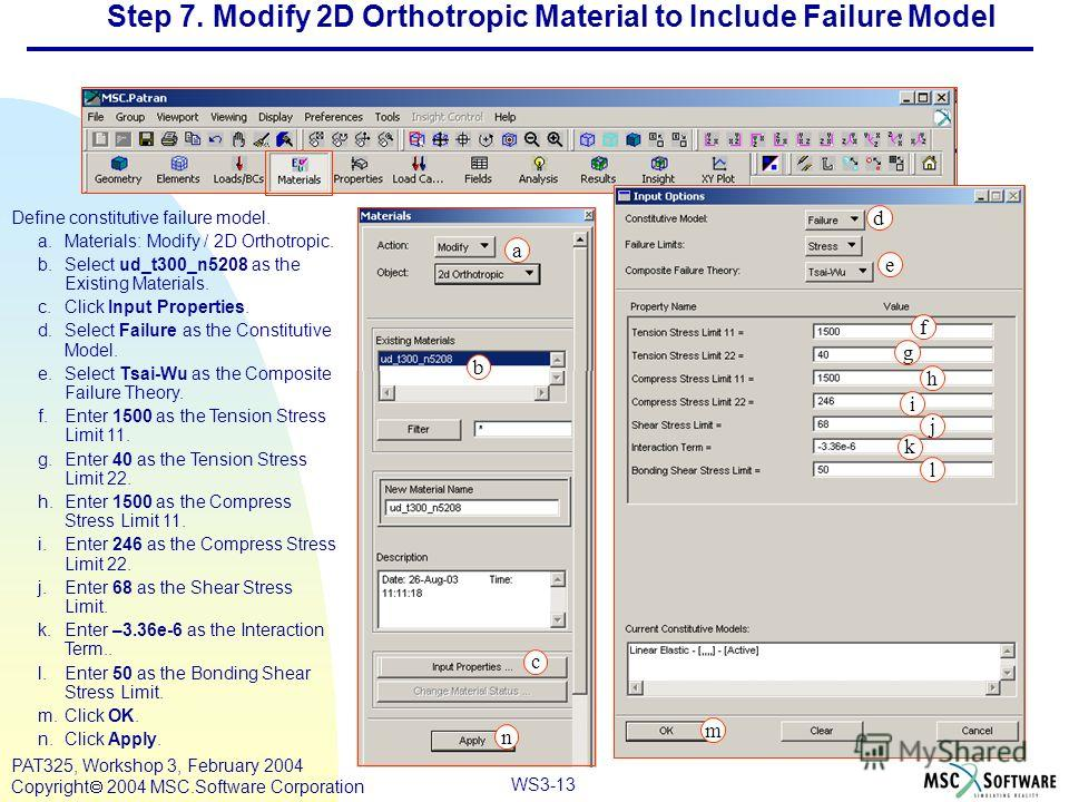 Mar120, Workshop 10, March 2001 WS3-13 PAT325, Workshop 3, February 2004 Copyright 2004 MSC.Software Corporation Define constitutive failure model. a.Materials: Modify / 2D Orthotropic. b.Select ud_t300_n5208 as the Existing Materials. c.Click Input