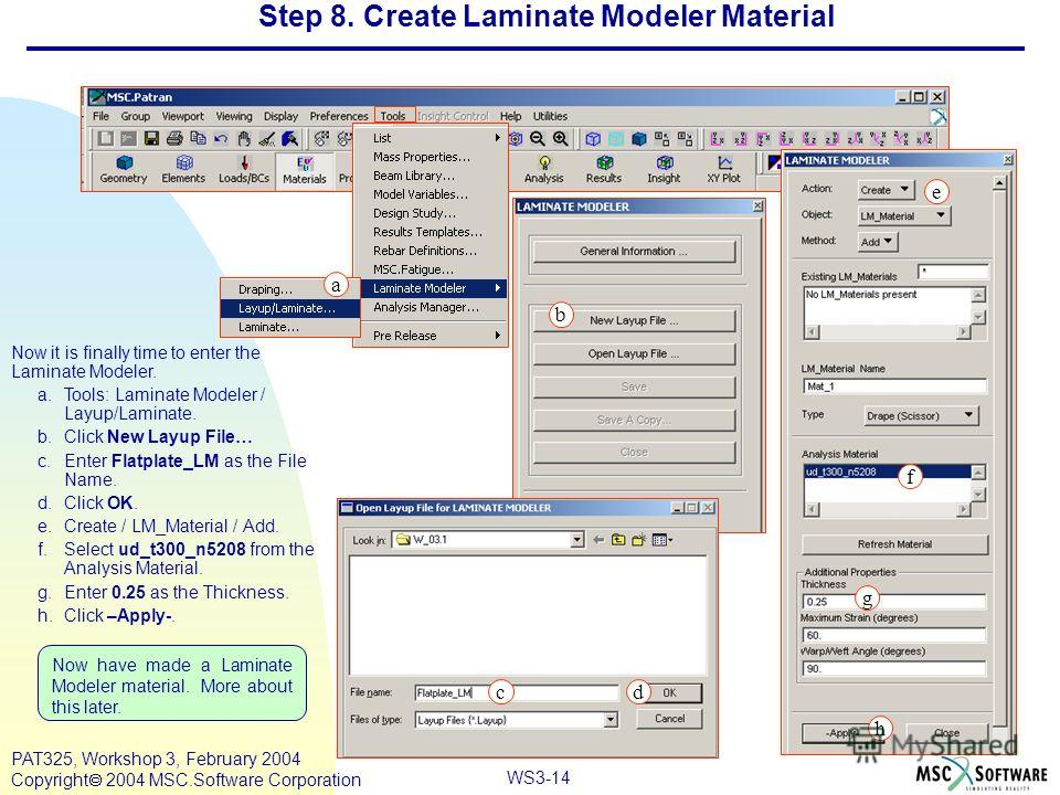 Mar120, Workshop 10, March 2001 WS3-14 PAT325, Workshop 3, February 2004 Copyright 2004 MSC.Software Corporation Step 8. Create Laminate Modeler Material Now it is finally time to enter the Laminate Modeler. a.Tools: Laminate Modeler / Layup/Laminate