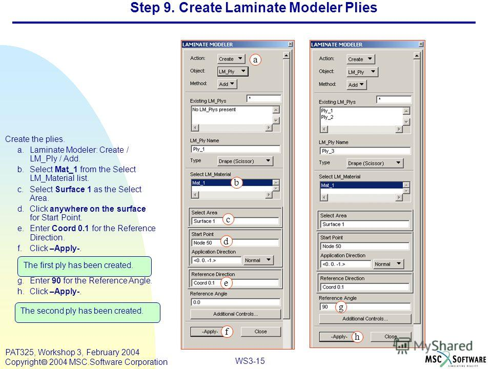 Mar120, Workshop 10, March 2001 WS3-15 PAT325, Workshop 3, February 2004 Copyright 2004 MSC.Software Corporation Create the plies. a.Laminate Modeler: Create / LM_Ply / Add. b.Select Mat_1 from the Select LM_Material list. c.Select Surface 1 as the S