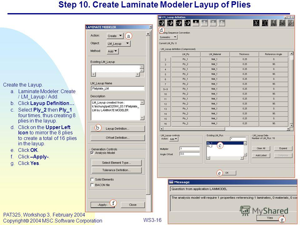 Mar120, Workshop 10, March 2001 WS3-16 PAT325, Workshop 3, February 2004 Copyright 2004 MSC.Software Corporation Step 10. Create Laminate Modeler Layup of Plies Create the Layup. a.Laminate Modeler: Create / LM_Layup / Add. b.Click Layup Definition…