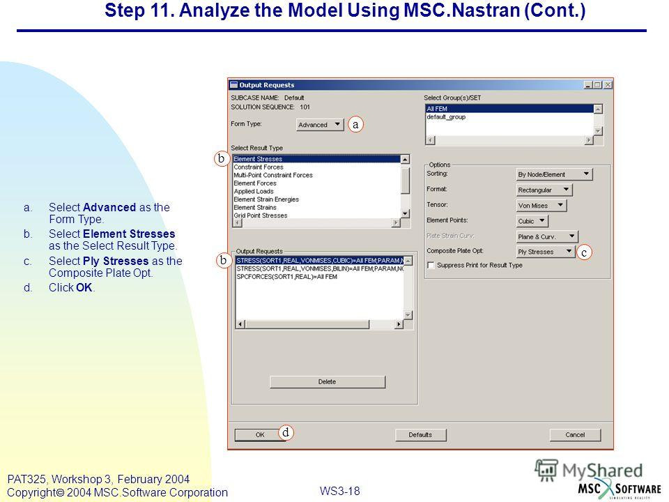 Mar120, Workshop 10, March 2001 WS3-18 PAT325, Workshop 3, February 2004 Copyright 2004 MSC.Software Corporation a.Select Advanced as the Form Type. b.Select Element Stresses as the Select Result Type. c.Select Ply Stresses as the Composite Plate Opt