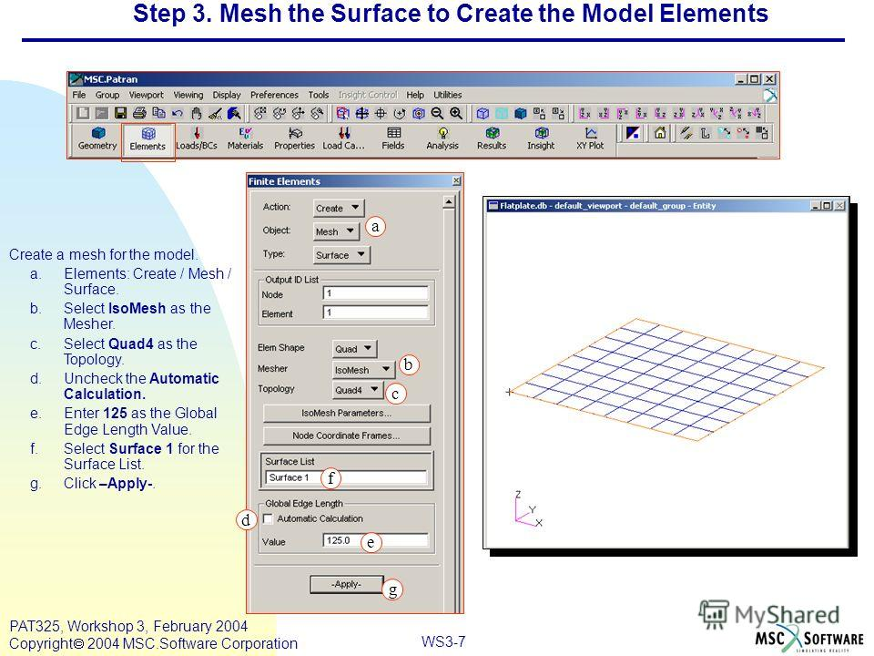 Mar120, Workshop 10, March 2001 WS3-7 PAT325, Workshop 3, February 2004 Copyright 2004 MSC.Software Corporation Step 3. Mesh the Surface to Create the Model Elements Create a mesh for the model. a.Elements: Create / Mesh / Surface. b.Select IsoMesh a