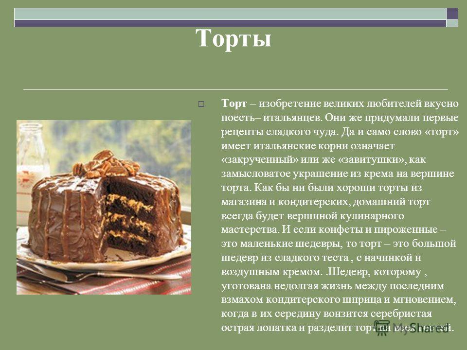 Торты Торт – изобретение великих любителей вкусно поесть– итальянцев. Они же придумали первые рецепты сладкого чуда. Да и само слово «торт» имеет итальянские корни означает «закрученный» или же «завитушки», как замысловатое украшение из крема на верш