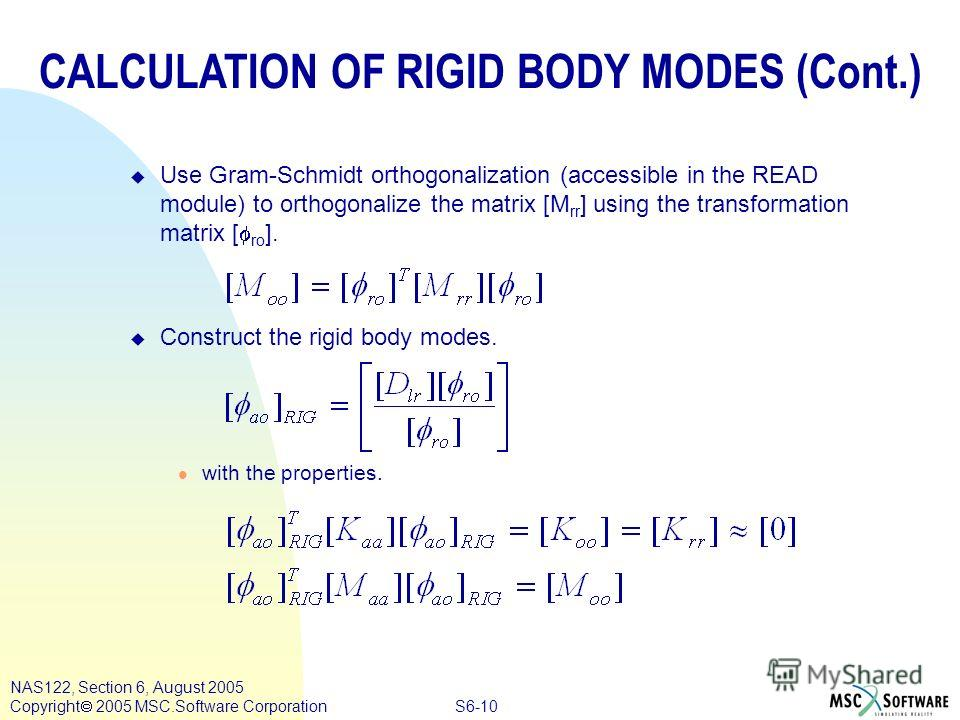 S6-10 NAS122, Section 6, August 2005 Copyright 2005 MSC.Software Corporation Use Gram-Schmidt orthogonalization (accessible in the READ module) to orthogonalize the matrix [M rr ] using the transformation matrix [ ro ]. u Construct the rigid body mod