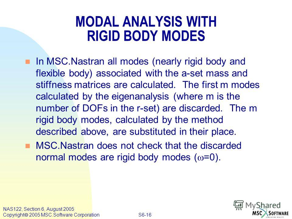 S6-16 NAS122, Section 6, August 2005 Copyright 2005 MSC.Software Corporation MODAL ANALYSIS WITH RIGID BODY MODES n In MSC.Nastran all modes (nearly rigid body and flexible body) associated with the a-set mass and stiffness matrices are calculated. T