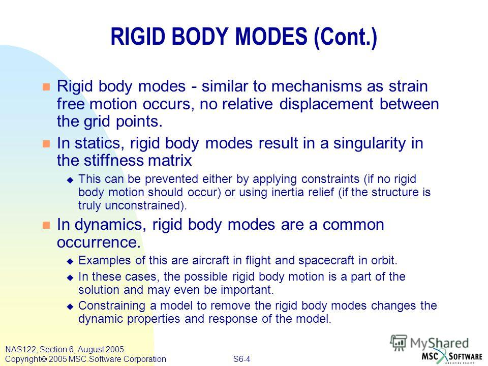 S6-4 NAS122, Section 6, August 2005 Copyright 2005 MSC.Software Corporation RIGID BODY MODES (Cont.) n Rigid body modes - similar to mechanisms as strain free motion occurs, no relative displacement between the grid points. n In statics, rigid body m