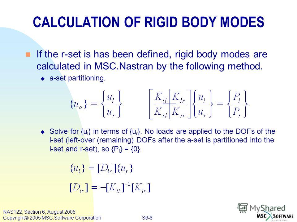 S6-8 NAS122, Section 6, August 2005 Copyright 2005 MSC.Software Corporation CALCULATION OF RIGID BODY MODES n If the r-set is has been defined, rigid body modes are calculated in MSC.Nastran by the following method. u a-set partitioning. u Solve for
