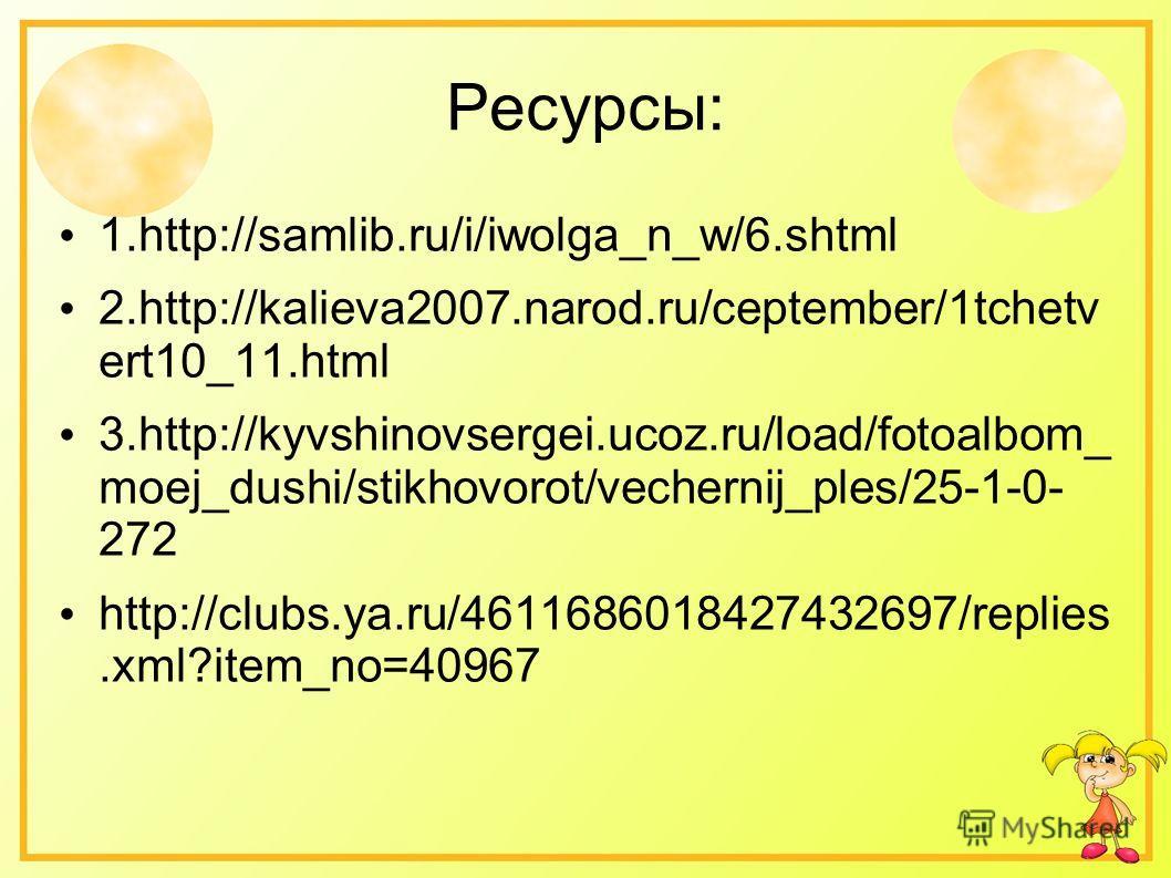 Ресурсы: 1.http://samlib.ru/i/iwolga_n_w/6. shtml 2.http://kalieva2007.narod.ru/ceptember/1tchetv ert10_11. html 3.http://kyvshinovsergei.ucoz.ru/load/fotoalbom_ moej_dushi/stikhovorot/vechernij_ples/25-1-0- 272 http://clubs.ya.ru/4611686018427432697