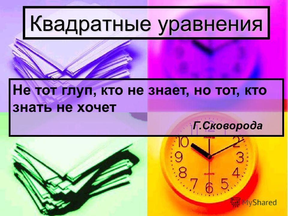 Квадратные уравнения Не тот глуп, кто не знает, но тот, кто знать не хочет Г.Сковорода