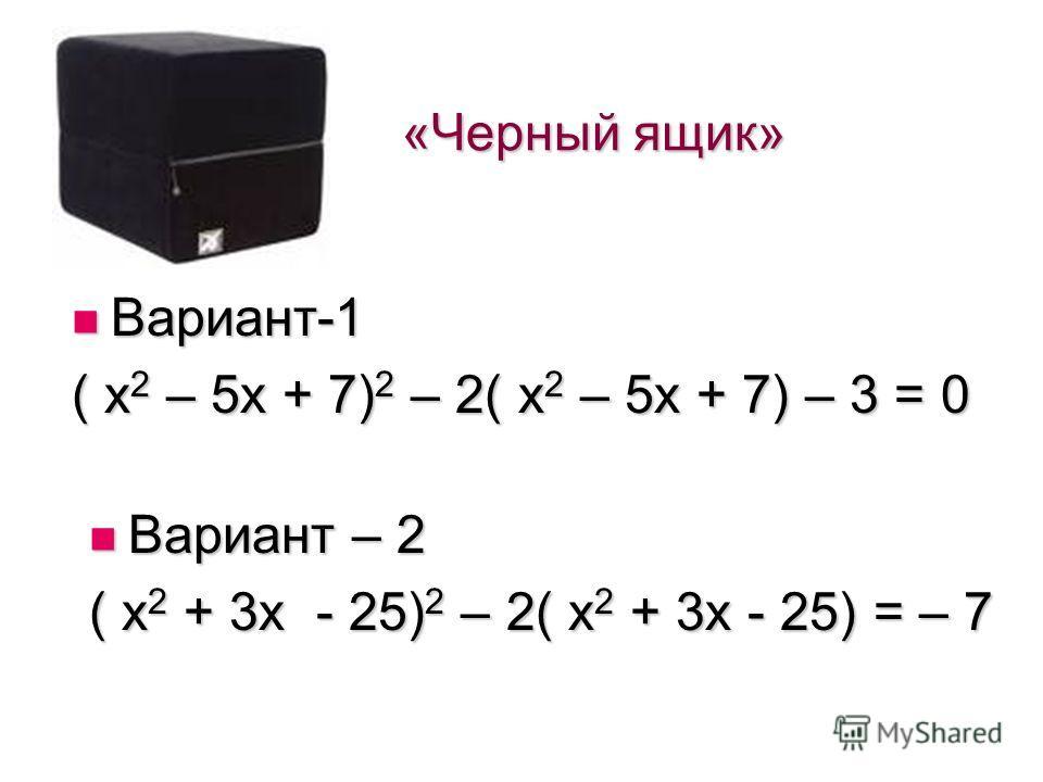 «Черный ящик» Вариант-1 Вариант-1 ( х 2 – 5 х + 7) 2 – 2( х 2 – 5 х + 7) – 3 = 0 Вариант – 2 Вариант – 2 ( х 2 + 3 х - 25) 2 – 2( х 2 + 3 х - 25) = – 7