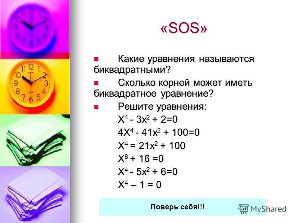 «SOS» Какие уравнения называются биквадратными? Какие уравнения называются биквадратными? Сколько корней может иметь биквадратное уравнение? Сколько корней может иметь биквадратное уравнение? Решите уравнения: Решите уравнения: Х 4 - 3 х 2 + 2=0 4Х 4