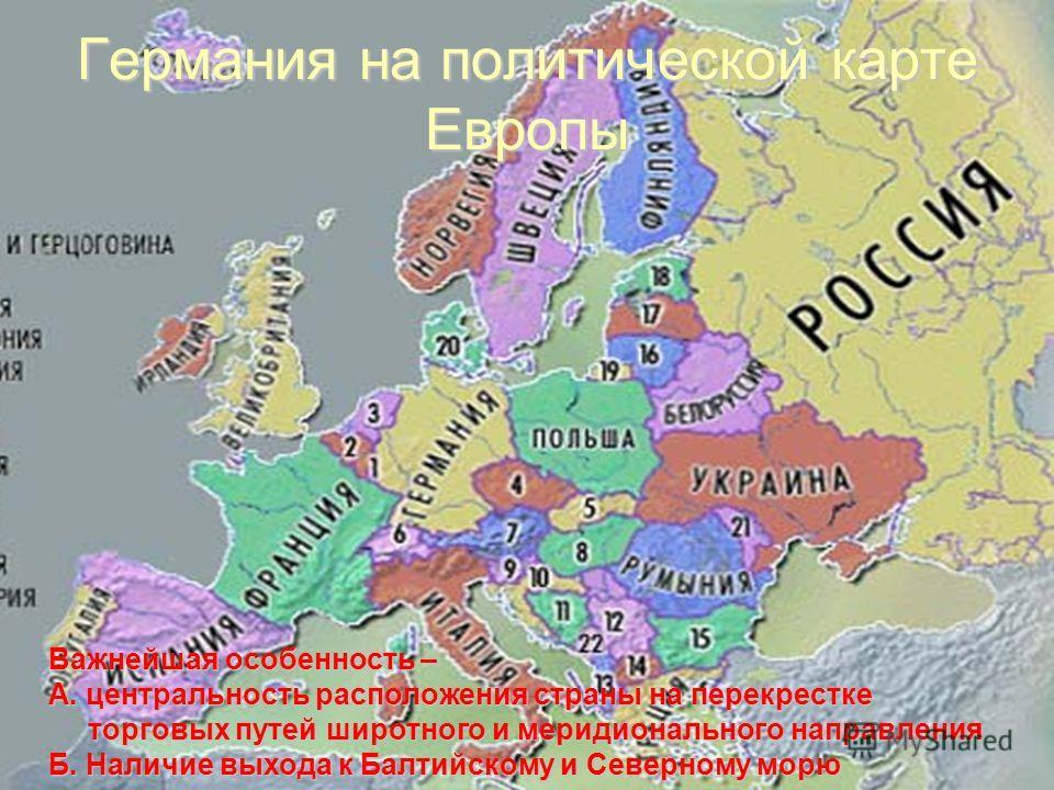 Германия на политической карте Европы Важнейшая особенность – А. центральность расположения страны на перекрестке торговых путей широтного и меридионального направления Б. Наличие выхода к Балтийскому и Северному морю