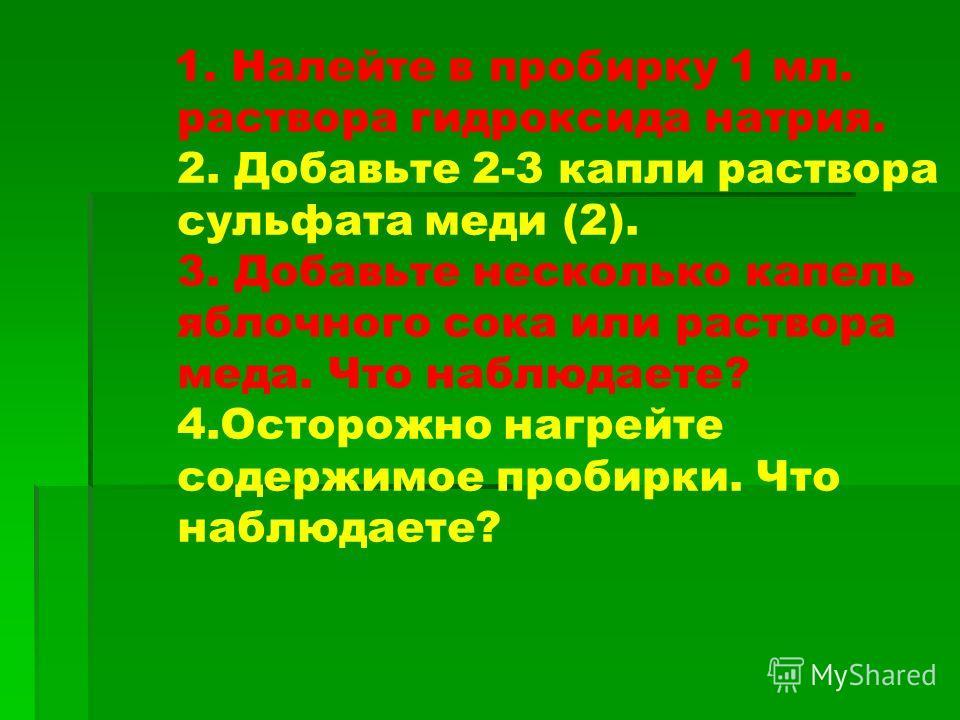 1. Налейте в пробирку 1 мл. раствора гидроксида натрия. 2. Добавьте 2-3 капли раствора сульфата меди (2). 3. Добавьте несколько капель яблочного сока или раствора меда. Что наблюдаете? 4. Осторожно нагрейте содержимое пробирки. Что наблюдаете?