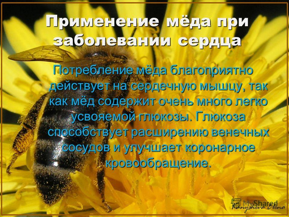 Применение мёда при заболевании сердца Потребление мёда благоприятно действует на сердечную мышцу, так как мёд содержит очень много легко усвояемой глюкозы. Глюкоза способствует расширению венечных сосудов и улучшает коронарное кровообращение.