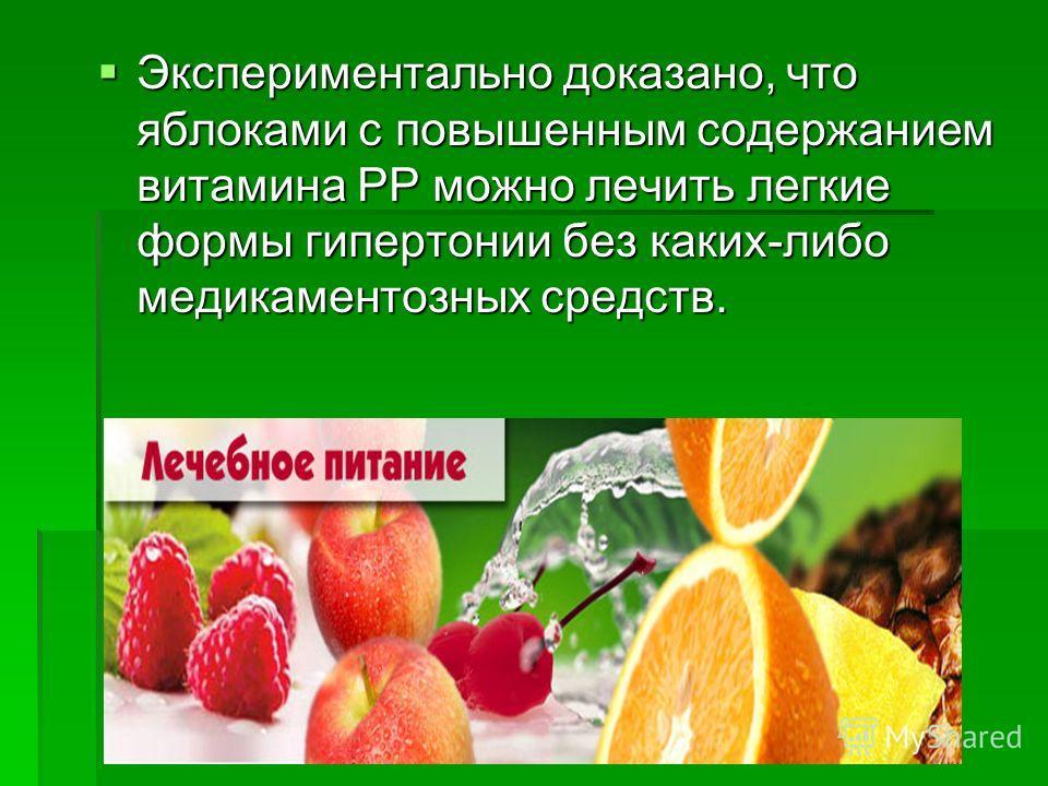 Экспериментально доказано, что яблоками с повышенным содержанием витамина РР можно лечить легкие формы гипертонии без каких-либо медикаментозных средств. Экспериментально доказано, что яблоками с повышенным содержанием витамина РР можно лечить легкие