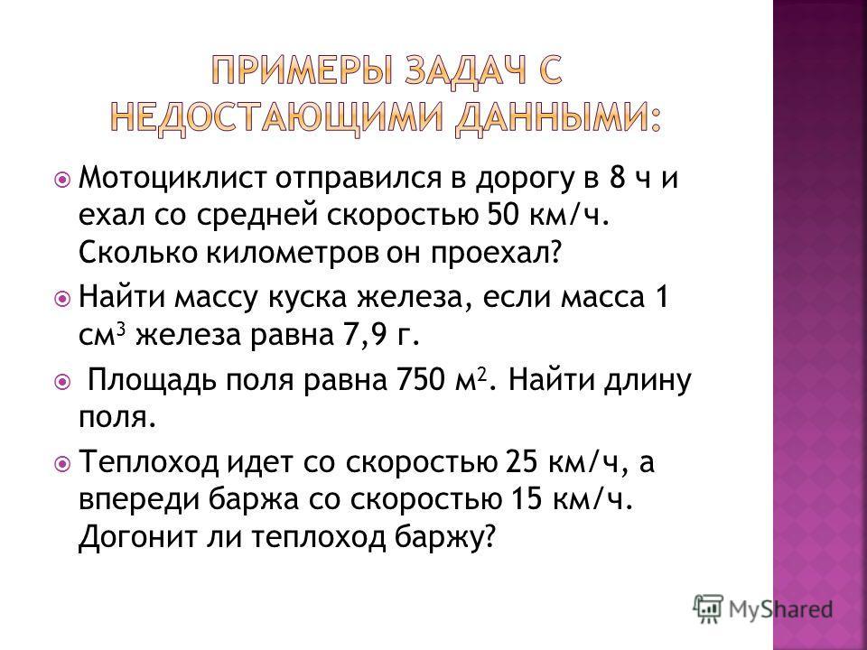 Мотоциклист отправился в дорогу в 8 ч и ехал со средней скоростью 50 км/ч. Сколько километров он проехал? Найти массу куска железа, если масса 1 см 3 железа равна 7,9 г. Площадь поля равна 750 м 2. Найти длину поля. Теплоход идет со скоростью 25 км/ч