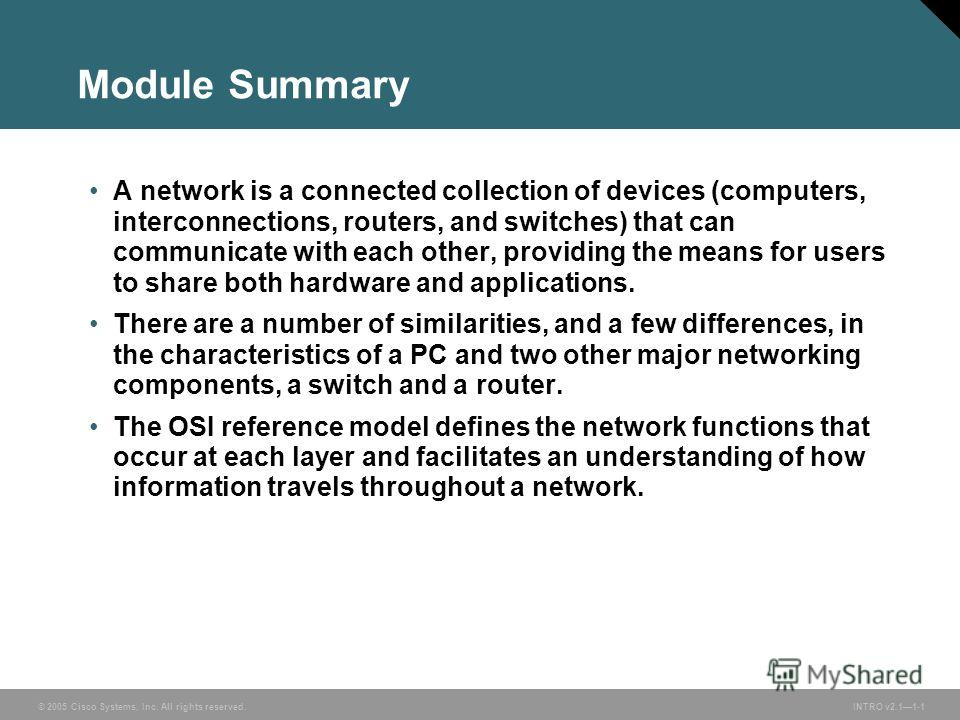 © 2005 Cisco Systems, Inc. All rights reserved. INTRO v2.11-1 Module Summary A network is a connected collection of devices (computers, interconnections, routers, and switches) that can communicate with each other, providing the means for users to sh