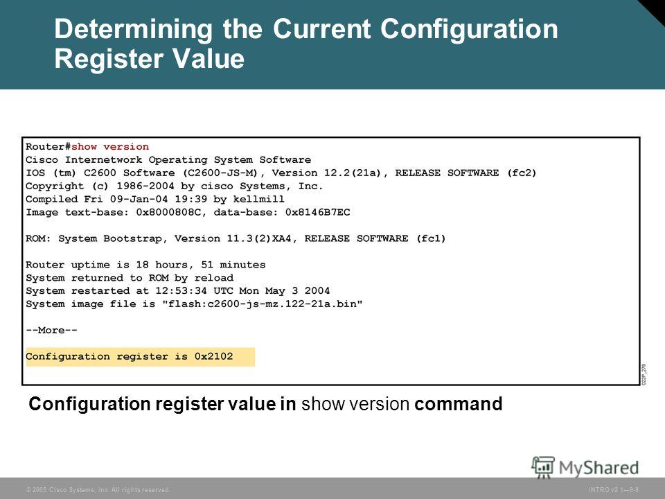© 2005 Cisco Systems, Inc. All rights reserved.INTRO v2.19-9 Determining the Current Configuration Register Value Configuration register value in show version command