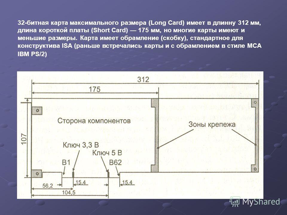 32-битная карта максимального размера (Long Card) имеет в длину 312 мм, длина короткой платы (Short Card) 175 мм, но многие карты имеют и меньшие размеры. Карта имеет обрамление (скобку), стандартное для конструктивна ISA (раньше встречались карты и