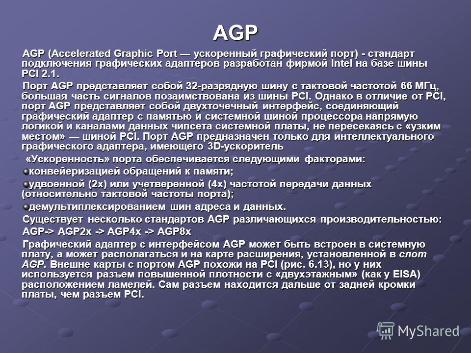 AGP AGP (Accelerated Graphic Port ускоренный графический порт) - стандарт подключения графических адаптеров разработан фирмой Intel на базе шины PCI 2.1. Порт AGP представляет собой 32-разрядную шину с тактовой частотой 66 МГц, большая часть сигналов