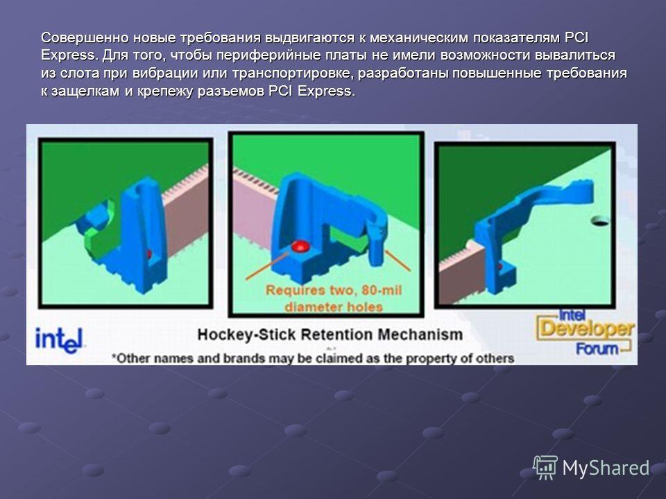 Совершенно новые требования выдвигаются к механическим показателям PCI Express. Для того, чтобы периферийные платы не имели возможности вывалиться из слота при вибрации или транспортировке, разработаны повышенные требования к защелкам и крепежу разъе