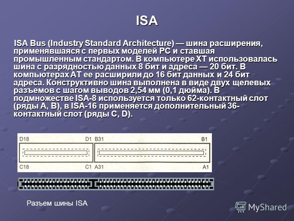 ISA ISA Bus (Industry Standard Architecture) шина расширения, применявшаяся с первых моделей PC и ставшая промышленным стандартом. В компьютере XT использовалась шина с разрядностью данных 8 бит и адреса 20 бит. В компьютерах AT ее расширили до 16 би