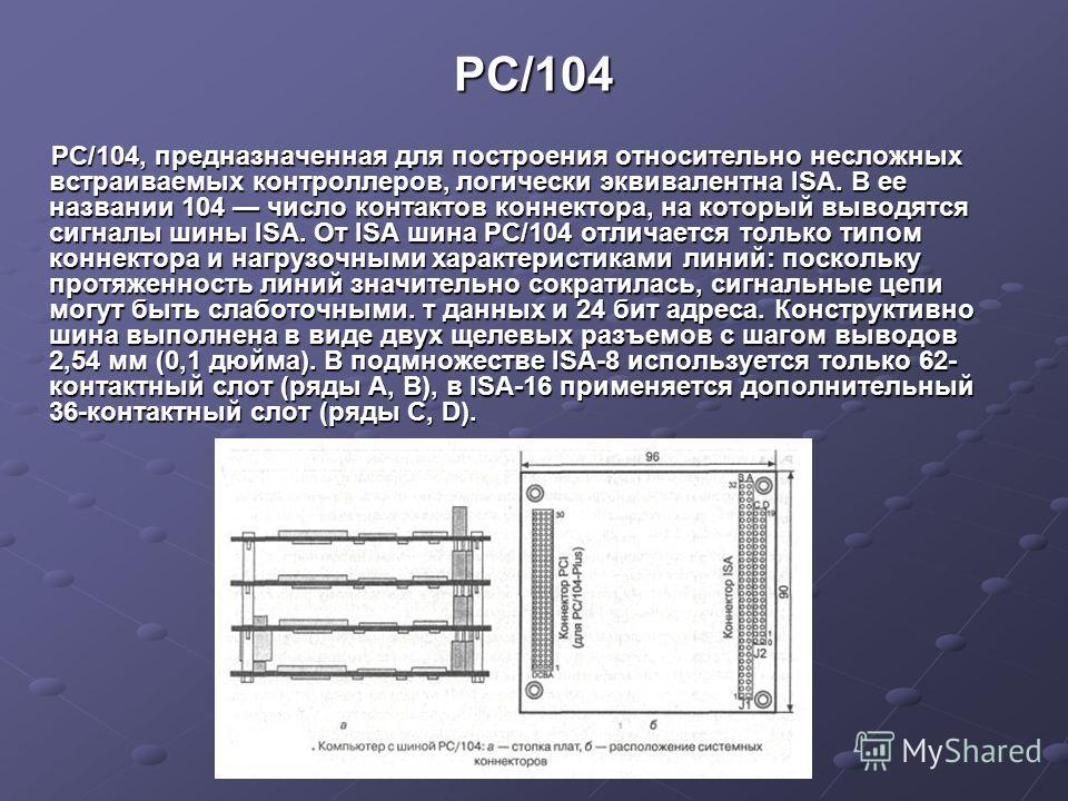 PC/104 РС/104, предназначенная для построения относительно несложных встраиваемых контроллеров, логически эквивалентна ISA. В ее названии 104 число контактов коннектора, на который выводятся сигналы шины ISA. От ISA шина РС/104 отличается только типо