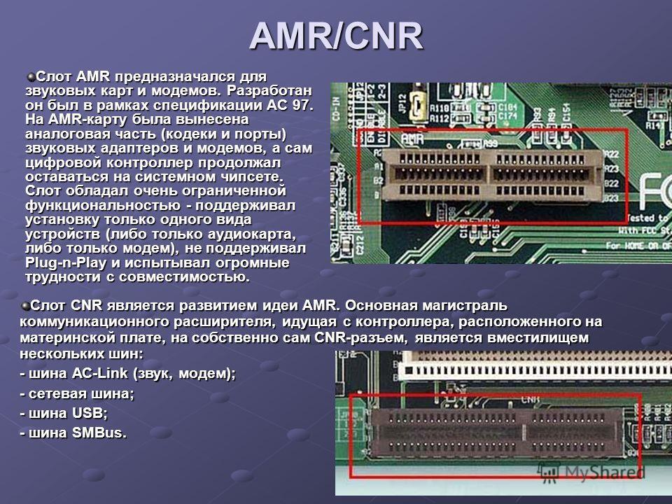 AMR/CNR Слот AMR предназначался для звуковых карт и модемов. Разработан он был в рамках спецификации AC 97. На AMR-карту была вынесена аналоговая часть (кодеки и порты) звуковых адаптеров и модемов, а сам цифровой контроллер продолжал оставаться на с