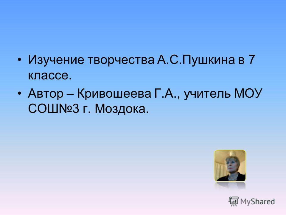 Изучение творчества А.С.Пушкина в 7 классе. Автор – Кривошеева Г.А., учитель МОУ СОШ3 г. Моздока.