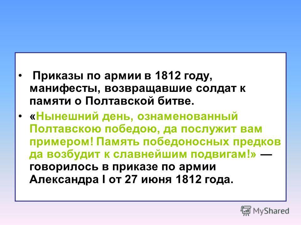 Приказы по армии в 1812 году, манифесты, возвращавшие солдат к памяти о Полтавской битве. «Нынешний день, ознаменованный Полтавскою победою, да послужит вам примером! Память победоносных предков да возбудит к славнейшим подвигам!» говорилось в приказ