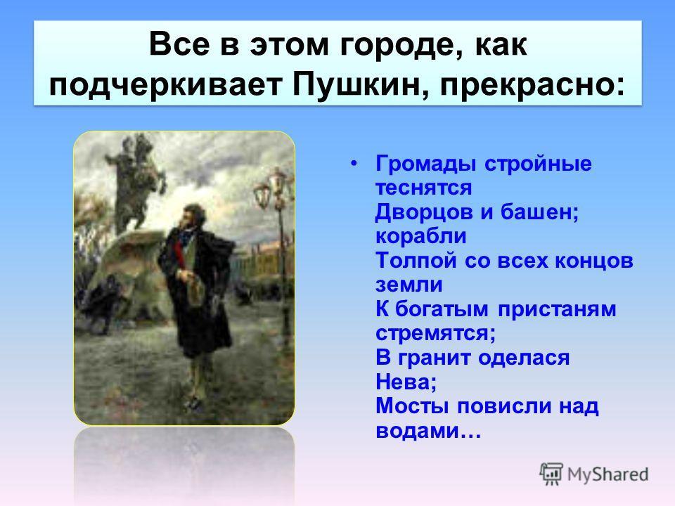 Все в этом городе, как подчеркивает Пушкин, прекрасно: Громады стройные теснятся Дворцов и башен; корабли Толпой со всех концов земли К богатым пристаням стремятся; В гранит оделася Нева; Мосты повисли над водами…