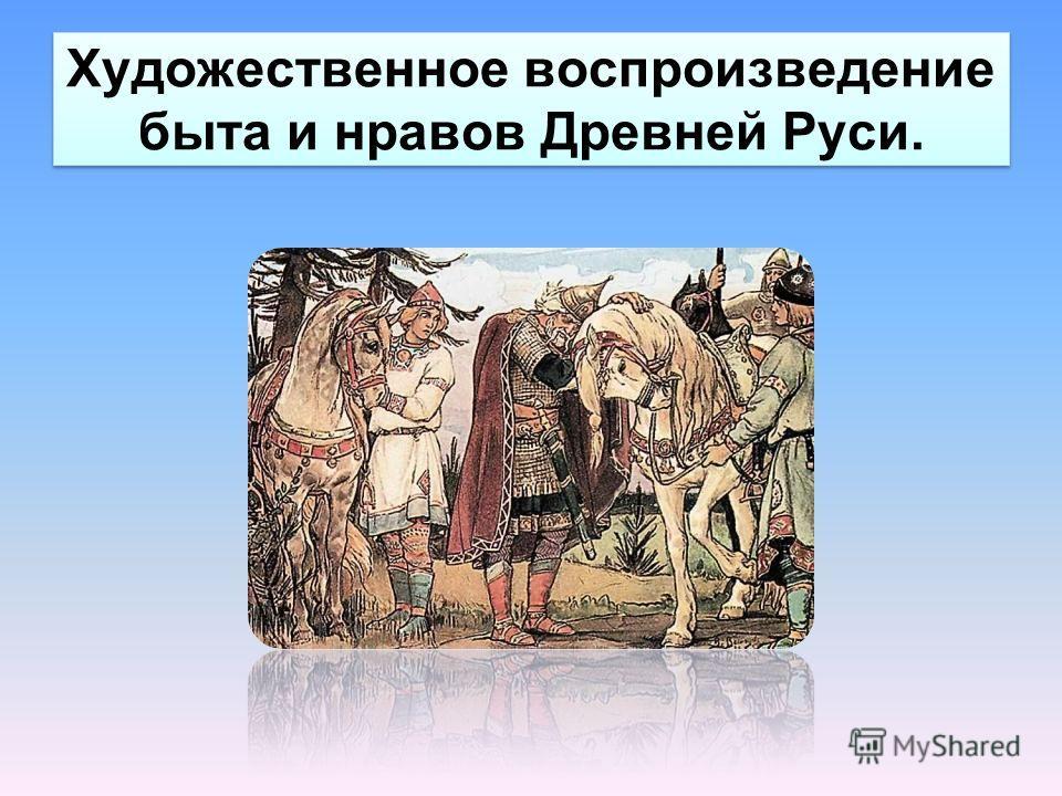 Художественное воспроизведение быта и нравов Древней Руси.