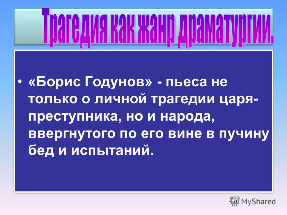 «Борис Годунов» - пьеса не только о личной трагедии царя- преступника, но и народа, ввергнутого по его вине в пучину бед и испытаний.