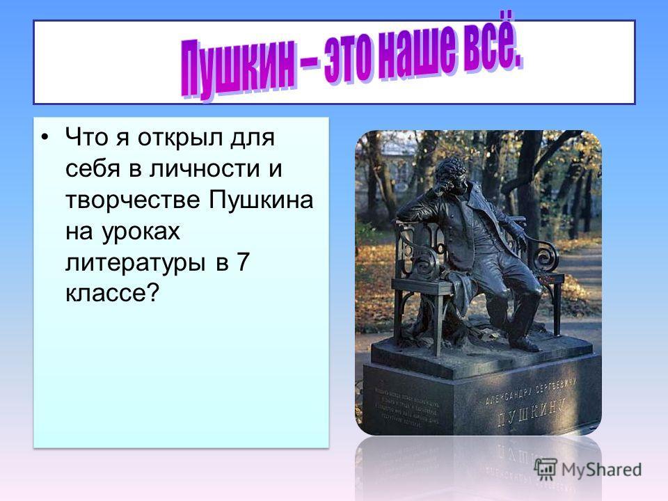 . Что я открыл для себя в личности и творчестве Пушкина на уроках литературы в 7 классе?