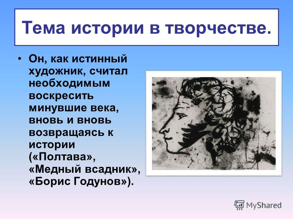 Тема истории в творчестве. Он, как истинный художник, считал необходимым воскресить минувшие века, вновь и вновь возвращаясь к истории («Полтава», «Медный всадник», «Борис Годунов»).