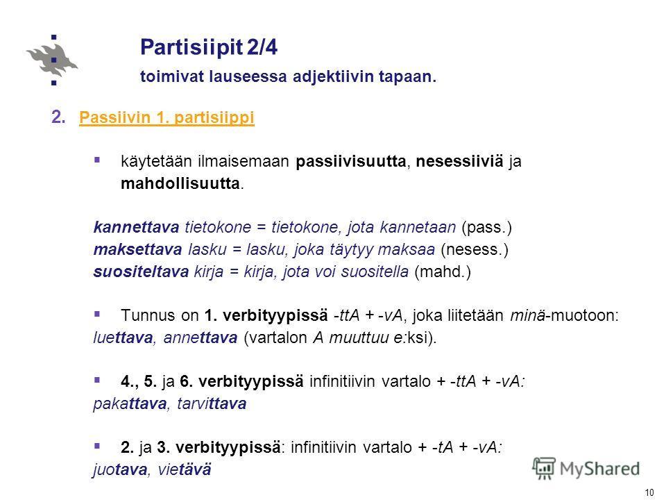 10 Partisiipit 2/4 toimivat lauseessa adjektiivin tapaan. 2. Passiivin 1. partisiippi Passiivin 1. partisiippi käytetään ilmaisemaan passiivisuutta, nesessiiviä ja mahdollisuutta. kannettava tietokone = tietokone, jota kannetaan (pass.) maksettava la