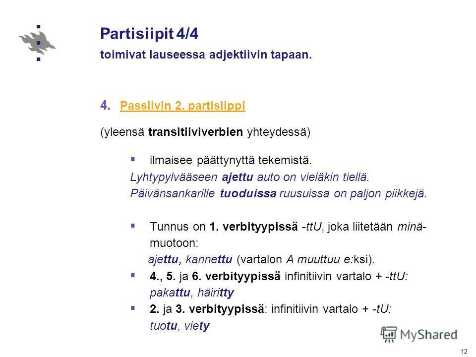 12 Partisiipit 4/4 toimivat lauseessa adjektiivin tapaan. 4. Passiivin 2. partisiippi Passiivin 2. partisiippi (yleensä transitiiviverbien yhteydessä) ilmaisee päättynyttä tekemistä. Lyhtypylvääseen ajettu auto on vieläkin tiellä. Päivänsankarille tu