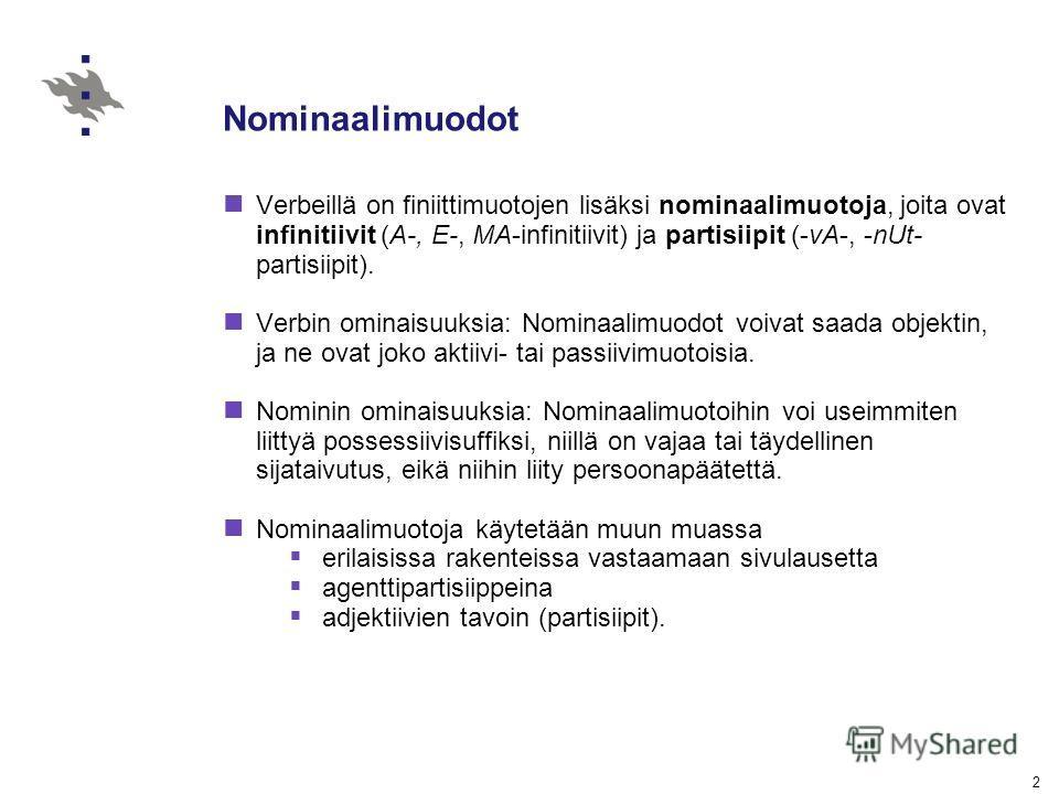 2 Nominaalimuodot Verbeillä on finiittimuotojen lisäksi nominaalimuotoja, joita ovat infinitiivit (A-, E-, MA-infinitiivit) ja partisiipit (-vA-, -nUt- partisiipit). Verbin ominaisuuksia: Nominaalimuodot voivat saada objektin, ja ne ovat joko aktiivi