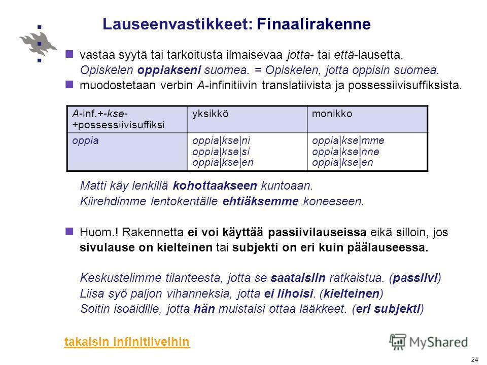 24 Lauseenvastikkeet: Finaalirakenne vastaa syytä tai tarkoitusta ilmaisevaa jotta- tai että-lausetta. Opiskelen oppiakseni suomea. = Opiskelen, jotta oppisin suomea. muodostetaan verbin A-infinitiivin translatiivista ja possessiivisuffiksista. Matti