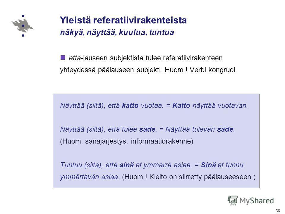 36 Yleistä referatiivirakenteista näkyä, näyttää, kuulua, tuntua että-lauseen subjektista tulee referatiivirakenteen yhteydessä päälauseen subjekti. Huom.! Verbi kongruoi. Näyttää (siltä), että katto vuotaa. = Katto näyttää vuotavan. Näyttää (siltä),