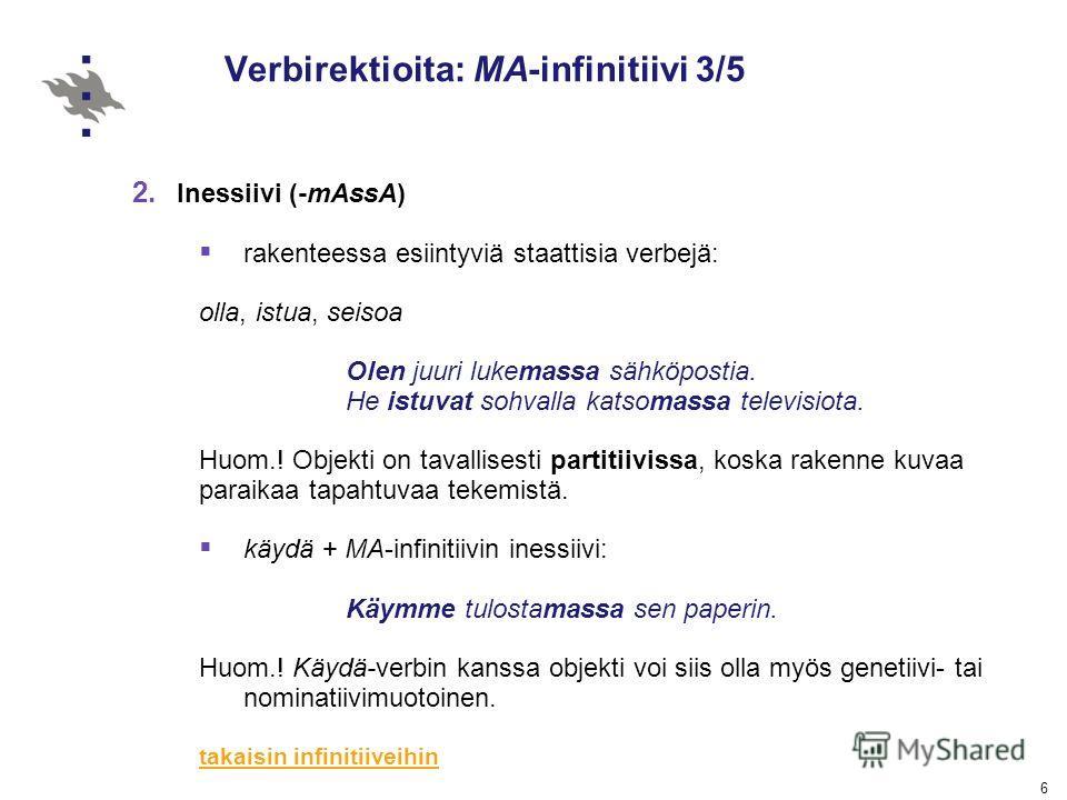 6 Verbirektioita: MA-infinitiivi 3/5 2. Inessiivi (-mAssA) rakenteessa esiintyviä staattisia verbejä: olla, istua, seisoa Olen juuri lukemassa sähköpostia. He istuvat sohvalla katsomassa televisiota. Huom.! Objekti on tavallisesti partitiivissa, kosk