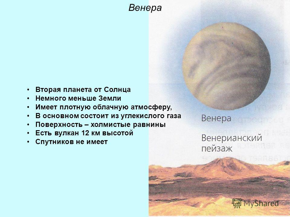 Венера Вторая планета от Солнца Немного меньше Земли Имеет плотную облачную атмосферу, В основном состоит из углекислого газа Поверхность – холмистые равнины Есть вулкан 12 км высотой Спутников не имеет