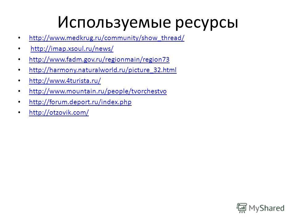 Используемые ресурсы http://www.medkrug.ru/community/show_thread/ http://imap.xsoul.ru/news/ http://www.fadm.gov.ru/regionmain/region73 http://harmony.naturalworld.ru/picture_32. html http://www.4turista.ru/ http://www.mountain.ru/people/tvorchestvo
