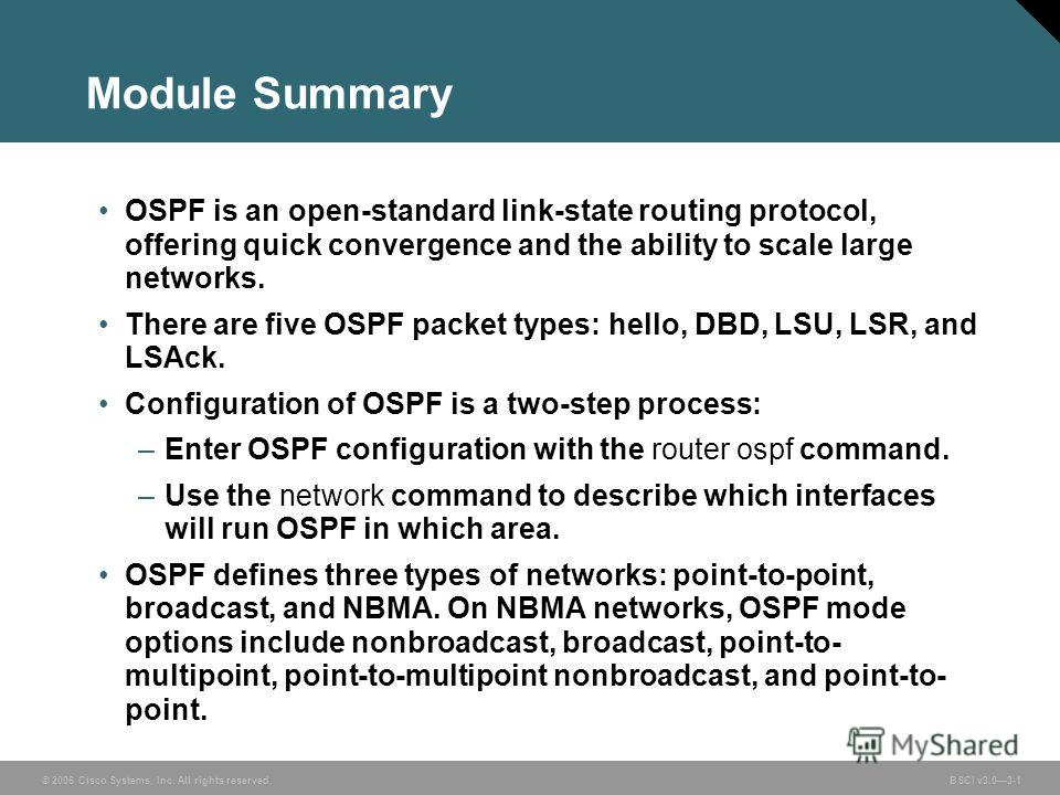 © 2006 Cisco Systems, Inc. All rights reserved. BSCI v3.03-1 Module Summary OSPF is an open-standard link-state routing protocol, offering quick convergence and the ability to scale large networks. There are five OSPF packet types: hello, DBD, LSU, L