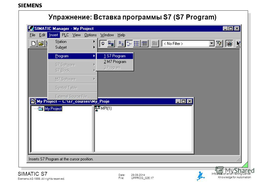Date:29.09.2014 File:UPPROG_02E.17 SIMATIC S7 Siemens AG 1999. All rights reserved. Information and Training Center Knowledge for Automation Упражнение: Вставка программы S7 (S7 Program)