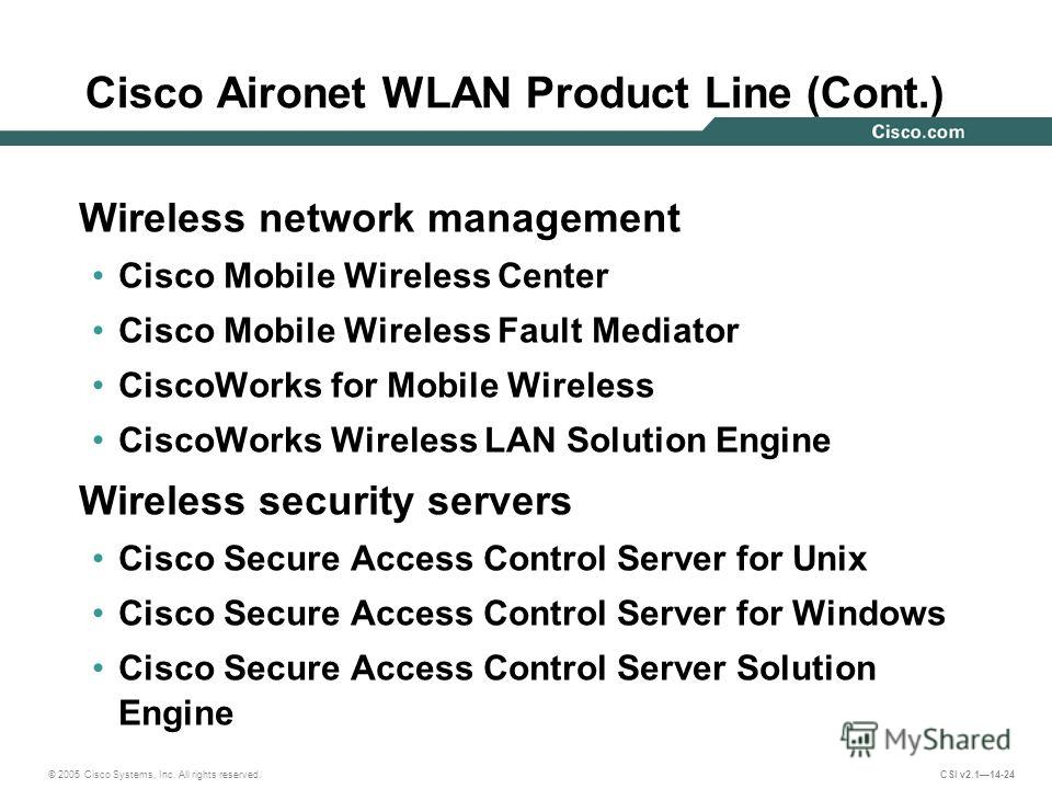 © 2005 Cisco Systems, Inc. All rights reserved. CSI v2.114-24 Cisco Aironet WLAN Product Line (Cont.) Wireless network management Cisco Mobile Wireless Center Cisco Mobile Wireless Fault Mediator CiscoWorks for Mobile Wireless CiscoWorks Wireless LAN