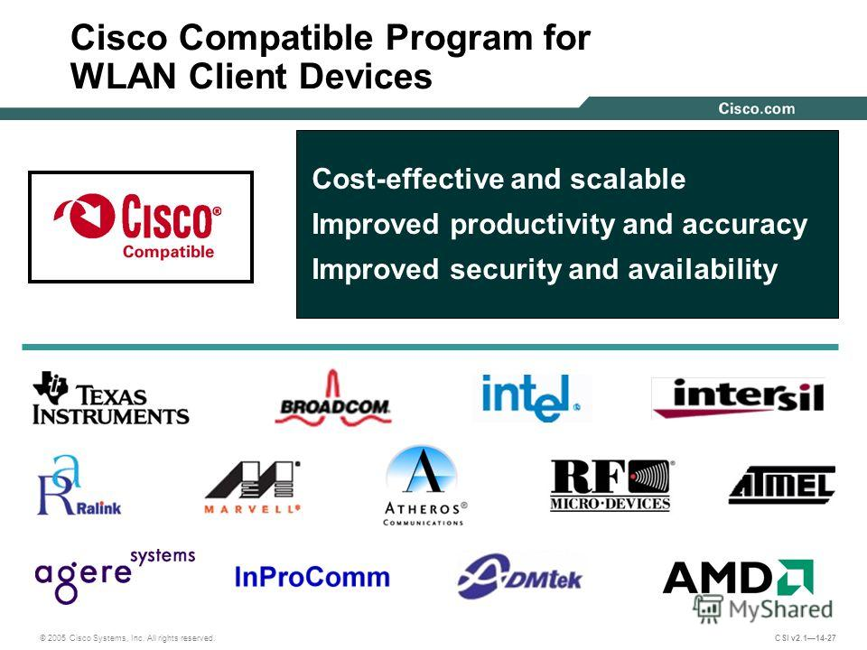 © 2005 Cisco Systems, Inc. All rights reserved. CSI v2.114-27 Cost-effective and scalable Improved productivity and accuracy Improved security and availability Cisco Compatible Program for WLAN Client Devices